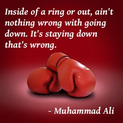 """Inside of a ring or out, ain't nothing wrong with going down. It's staying down that's wrong.""  - Muhammad Ali"