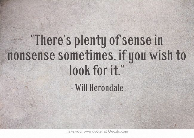 There's plenty of sense in nonesense sometimes. if you wish to look for it.