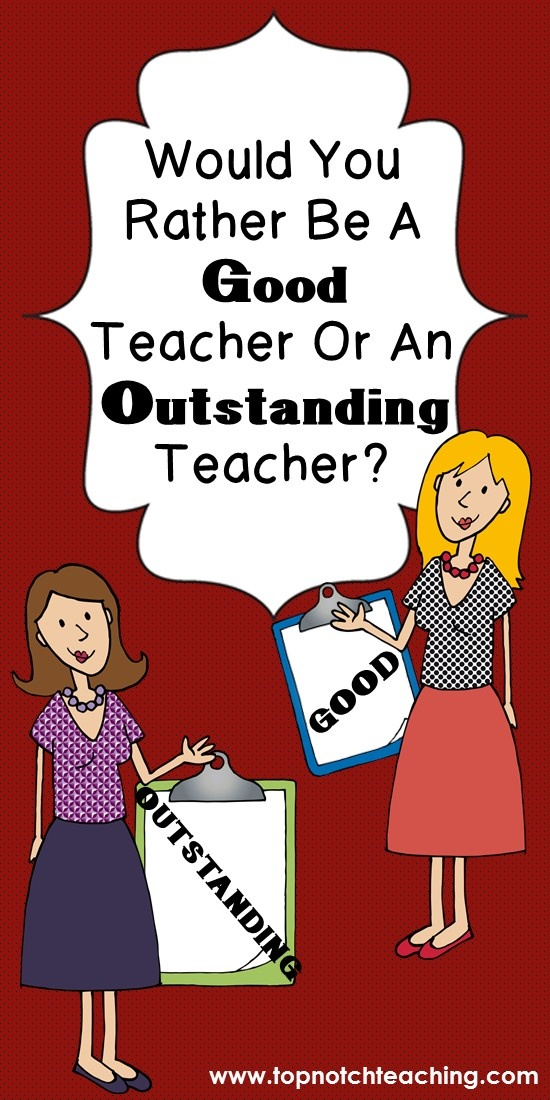 What is a good teacher? What is an outstanding teacher? Here you'll find some of the qualities of what I think makes an outstanding teacher. http://topnotchteaching.com/classroom-management-organisation/good-teacher-or-outstanding-teacher/