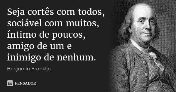 Seja cortês com todos, sociável com muitos, íntimo de poucos, amigo de um e inimigo de nenhum.  Benjamin Franklin      1.2 mil compartilhamentosAdicionar à coleção  (...) https://www.pensador.com/frase/NjI3NA/