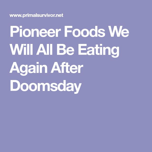 Pioneer Foods We Will All Be Eating Again After Doomsday