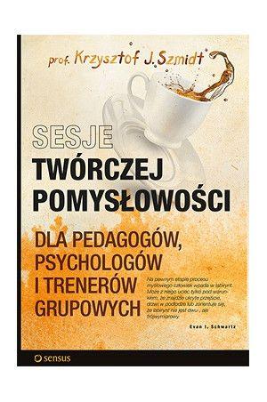 Sesje twórczej pomysłowości. Dla pedagogów, psychologów i trenerów grupowych - Krzysztof J. Szmidt