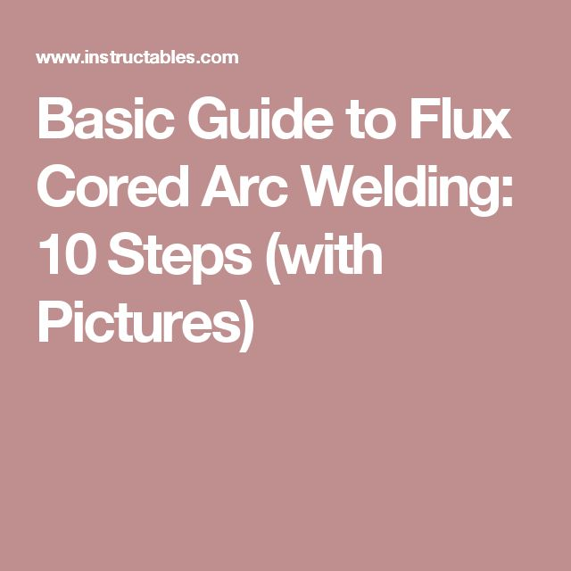 Basic Guide to Flux Cored Arc Welding: 10 Steps (with Pictures)
