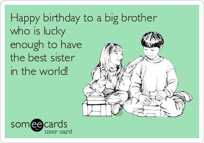 Happy birthday to a big brother who is lucky enough to have the best sister in the world!