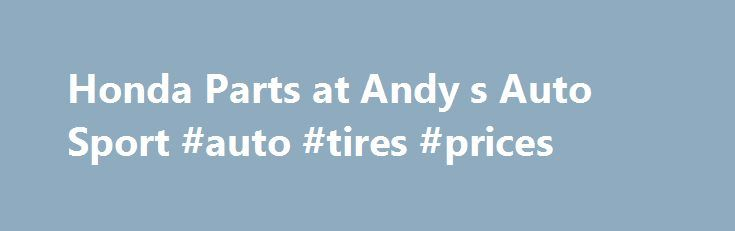 Honda Parts at Andy s Auto Sport #auto #tires #prices http://auto.remmont.com/honda-parts-at-andy-s-auto-sport-auto-tires-prices/  #honda auto parts # HONDA PARTS MODELS S2000 HONDA PARTS INFORMATION Honda parts on the whole are easy to locate, but it depends on exactly which Honda you have. As would be expected, the more recent your model of Honda, the easier it will be to find parts. Some of the mid-80s Honda Accords and [...]Read More...The post Honda Parts at Andy s Auto Sport #auto…
