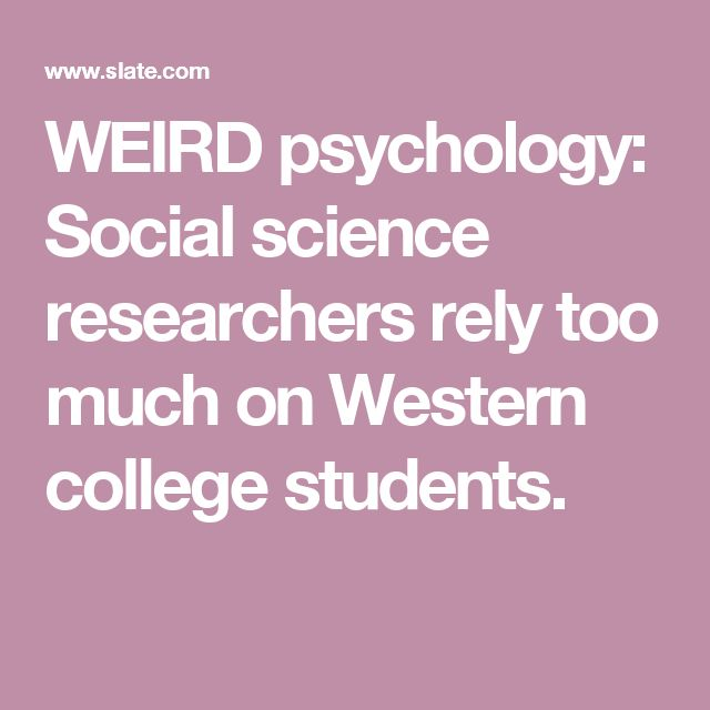 WEIRD psychology: Social science researchers rely too much on Western college students.