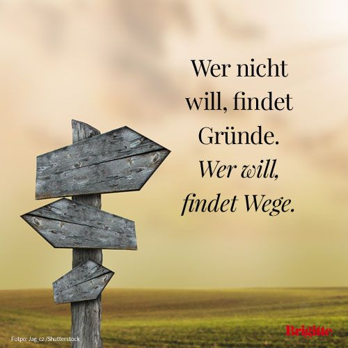 Wer nicht will, findet Gründe, wer will, findet Wege. / Who does not want, finds reasons who wants finds ways.