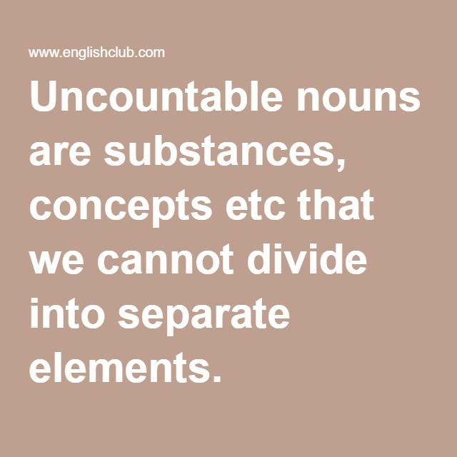 Uncountable nouns are substances, concepts etc that we cannot divide into separate elements.