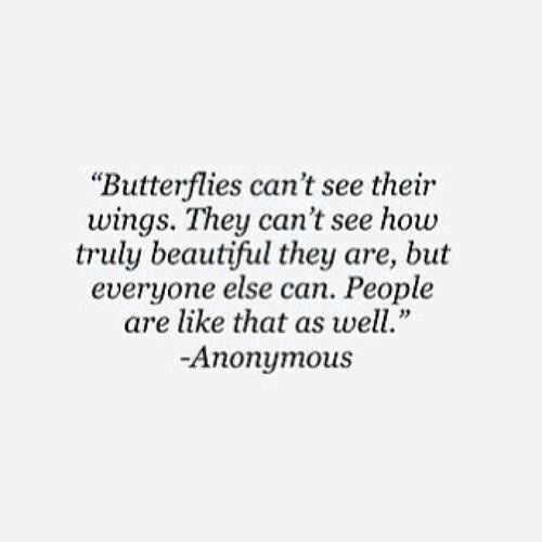 """Butterflies can't see their wings. They can't see how truly beautiful they are, but everyone else can. People are like that as well."""