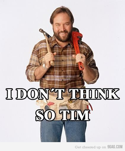 Al's iconic line on Home Improvement - I dont' think so Tim. Classic stuff.