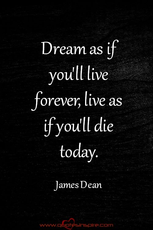 Dream as if you'll live forever, live as if you'll die today. James Dean