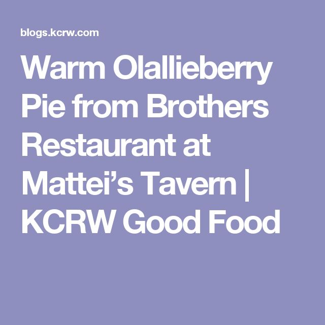 Warm Olallieberry Pie from Brothers Restaurant at Mattei's Tavern | KCRW Good Food