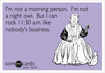 Funny Friendship Ecard: I'm not a morning person. I'm not a night owl. But I can rock 11:30 a.m. like nobody's business. TOTALLY!