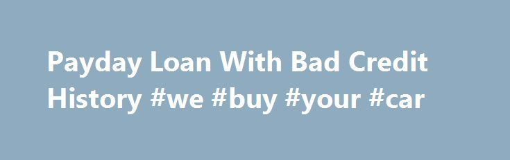 Payday Loan With Bad Credit History #we #buy #your #car http://car-auto.remmont.com/payday-loan-with-bad-credit-history-we-buy-your-car/  #car loans for people with bad credit # Payday Loan With Bad Credit […]