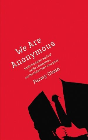 We Are Anonymous: Inside the Hacker World of LulzSec, Anonymous, and the Global Cyber Insurgency, by: Parmy Olson