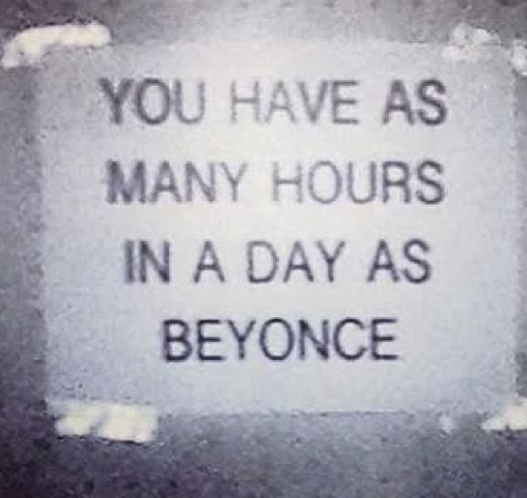 You have as many hours in a day as Beyonce...