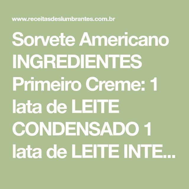 Sorvete Americano INGREDIENTES Primeiro Creme: 1 lata de LEITE CONDENSADO 1 lata de LEITE INTEGRAL 3 GEMAS Segundo Creme: 400ml de LEITE INTEGRAL 1 e 1/2 colheres (sopa) de AMIDO DE MILHO 6 colheres (sopa) de CHOCOLATE EM PÓ 6 colheres (sopa) de AÇÚCAR Terceiro Creme: 3 CLARAS 6 colheres (sopa)...