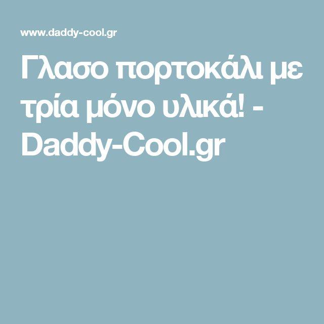 Γλασο πορτοκάλι με τρία μόνο υλικά! - Daddy-Cool.gr