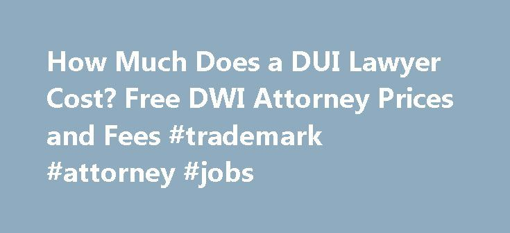 How Much Does a DUI Lawyer Cost? Free DWI Attorney Prices and Fees #trademark #attorney #jobs http://attorney.remmont.com/how-much-does-a-dui-lawyer-cost-free-dwi-attorney-prices-and-fees-trademark-attorney-jobs/  #dui attorney fees Talk to a Local Attorney Now! DWI Attorney Fees If you stand accused of driving under the influence (DUI) or driving while intoxicated (DWI) an experienced DUI lawyer is an invaluable resource. Even minor DUI charges can carry significant penalties. Serious…