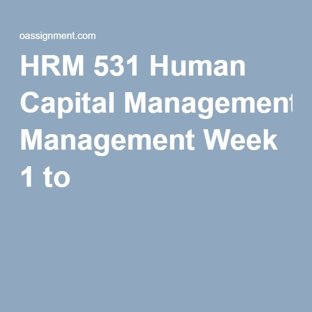 HRM 531 Human Capital Management Week 1 to 6