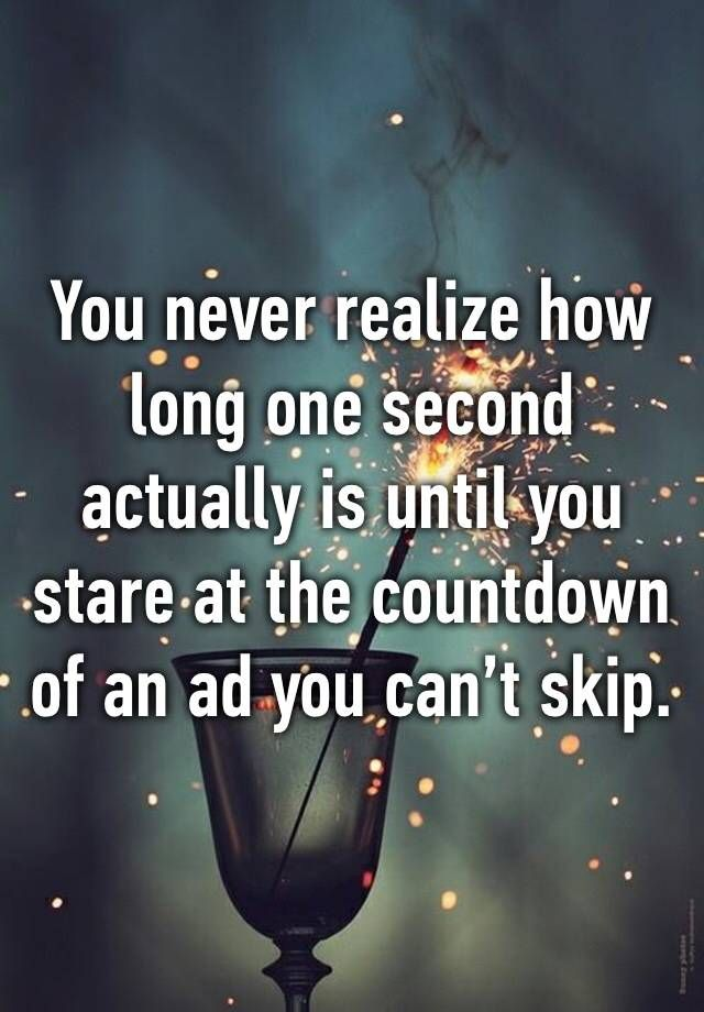 """You never realize how long one second actually is until you stare at the countdown of an ad you can't skip."""