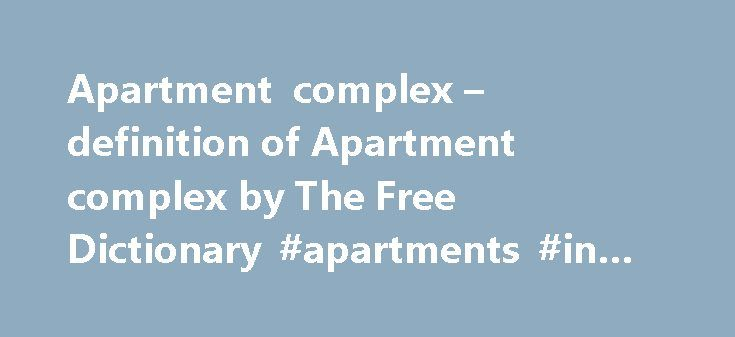 Apartment complex – definition of Apartment complex by The Free Dictionary #apartments #in #riverside #ca http://apartments.remmont.com/apartment-complex-definition-of-apartment-complex-by-the-free-dictionary-apartments-in-riverside-ca/  #apartment complex # apartment building 8 million, 75-unit apartment complex for seniors in Palmdale. Ten-year-old Shannette Grant of Coral Springs, Florida, was hailed as a hero in late May after the quick-thinking fourth-grader helped save a man from…
