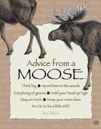 Advice from a Moose Poster: Think Big, Spend time in the woods, Eat plenty of greens, Hold your head up high, Stay on track, Keep your nose clean, It's OK to be a little wild!