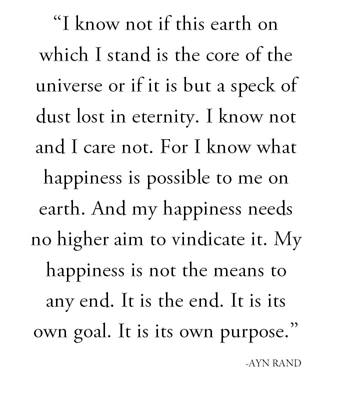 """""""I know not if this earth on which I stand is the core of the universe or if it is but a speack of dust lost in eternity. I know not and I care not. For I know what happiness is possible to me on earth. And my happiness needs no higher aim to vindicate it. My happiness is not the means to any end. It is the end. It is its own goal. It is its own purpose."""" - Ayn Rand (Anthem) #quotes"""