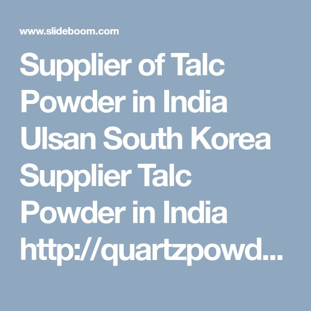 Supplier of Talc Powder in India Ulsan South Korea Supplier Talc Powder in India http://quartzpowdermanufacturers.com/supplier-of-talc-powder-in-india.php