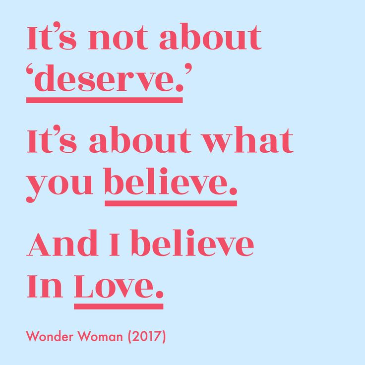 "Wonder Woman movie quote 2017. ""It's not about 'deserve.' It's about what you believe. And I believe in love."" Design by Alyssa Cates."