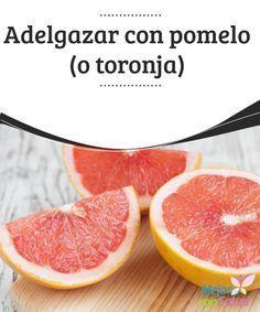 Adelgazar con pomelo (o toronja)  El pomelo o la toronja es una fruta de excelentes cualidades para la salud, una fuente maravillosa de vitaminas que lo hacen sin duda indispensable para nuestra dieta diaria.