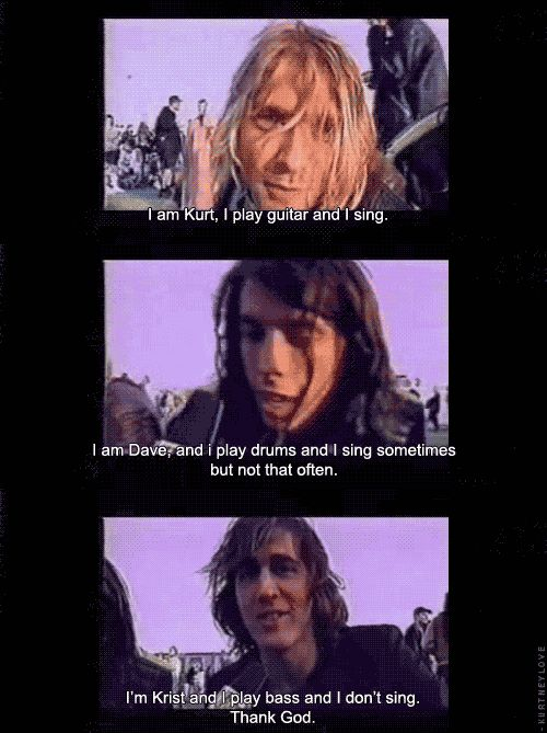 I love them all! R.I.P. Kurt! I wish the foo fighters would come near me! And Krist's comment! Lolol
