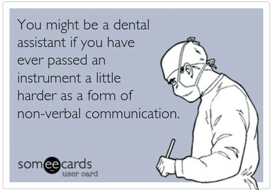 Dentaltown - You might be a dental assistant if you have ever passed an instrument a little harder as a form of non-verbal communication.