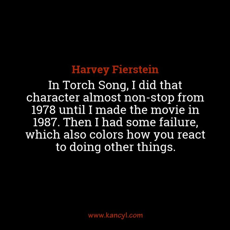 """In Torch Song, I did that character almost non-stop from 1978 until I made the movie in 1987. Then I had some failure, which also colors how you react to doing other things."", Harvey Fierstein"