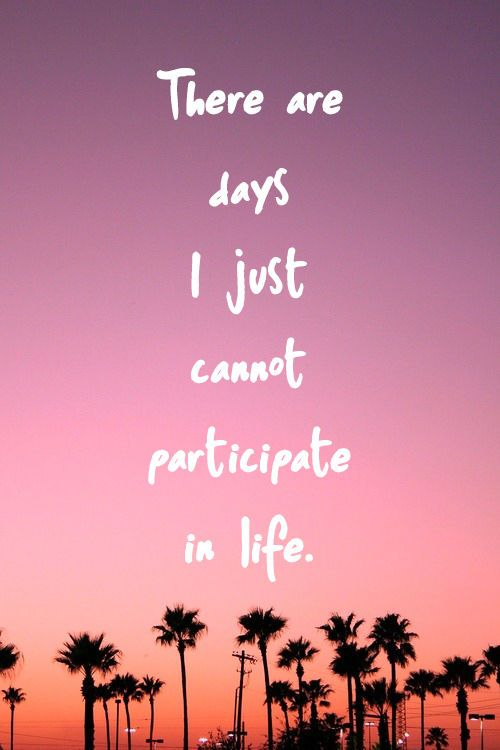 There are days I just cannot participate in life.... life quotes quote sad quote depressed quotes tired quotes life is hard quotes