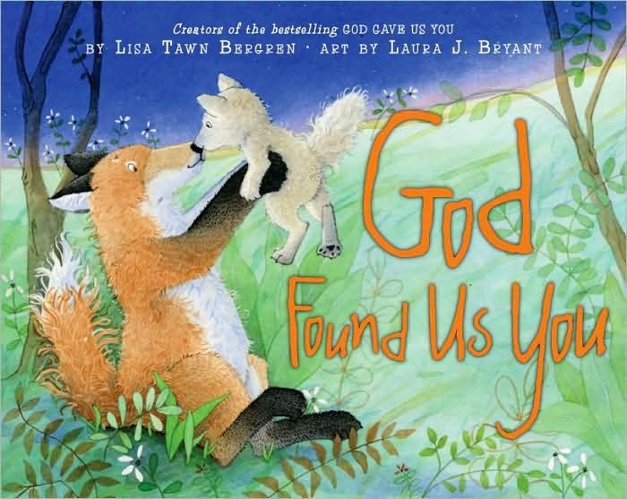 God Found Us You by Lisa Tawn Bergren ~ As Little Fox gets ready for bed, Mama Fox tells him the miraculous story of his arrival. First there was the waiting. Then the mother who had Little Fox made the big decision to give him away. Then, finally, the prayers of both mamas were answered, the day God delivered Little Fox to Mama Fox. This book captures the discovery of the blessings that adoption brings to both parent and child.