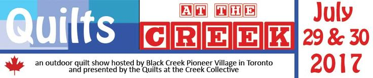 Quilts at the Creek 2017.  July 29 & 30, Black Creek Pioneer Village.  1000 Murray Ross Parkway, Toronto, ON