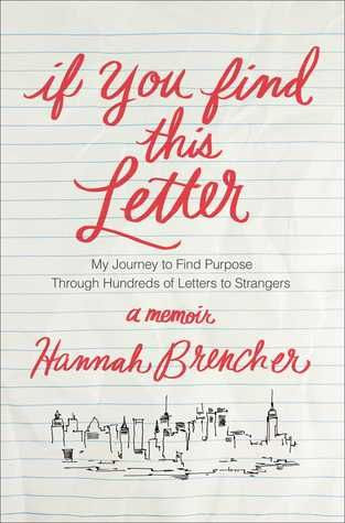 IF YOU FIND THIS LETTER: MY JOURNEY TO FIND PURPOSE THROUGH HUNDREDS OF LETTERS TO STRANGERS by Hannah Brencher - A memoir of Hannah Brencher--founder of The World Needs More Love Letters--who has dedicated her life to showing total strangers that they are not alone in the world by writing notes of encouragement and leaving them in public places.