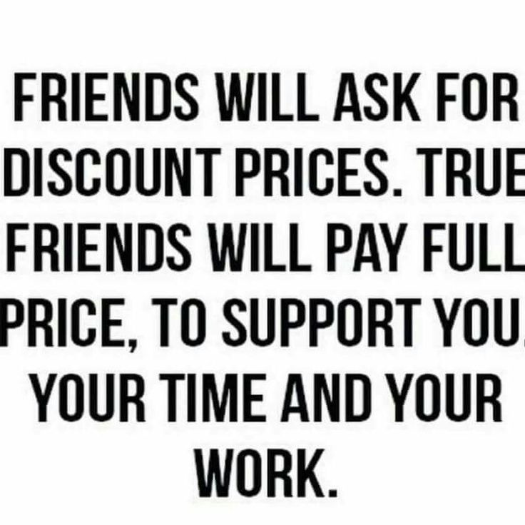 True friends will support your business. They won't ask ...