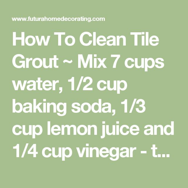 How To Clean Tile Grout ~ Mix 7 cups water, 1/2 cup baking soda, 1/3 cup lemon juice and 1/4 cup vinegar - throw in a spray bottle and spray your floor, let it sit for a minute or two, then scrub :) - Futura Home Decorating