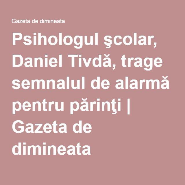 Psihologul şcolar, Daniel Tivdă, trage semnalul de alarmă pentru părinţi | Gazeta de dimineata