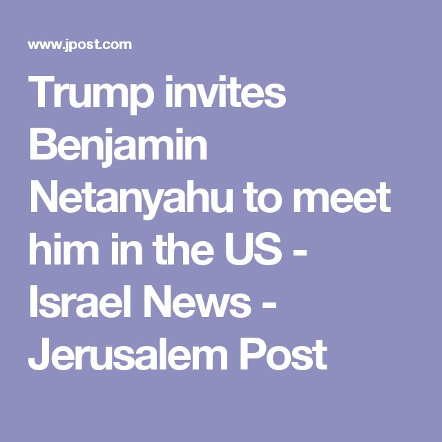 Trump invites Benjamin Netanyahu to meet him in the US - Israel News - Jerusalem Post