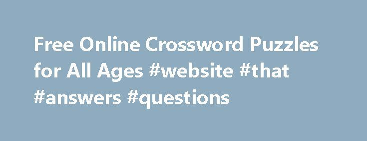 Free Online Crossword Puzzles for All Ages #website #that #answers #questions http://answer.remmont.com/free-online-crossword-puzzles-for-all-ages-website-that-answers-questions/  #crossword puzzles answers # Crossword Puzzles Free online crossword puzzles. These puzzles are fun activities intended for students of all ages and ability levels. To answer a crossword question, first click on a number in the puzzle. Then, the clue will appear above the puzzle. Now you can write in your answer in…