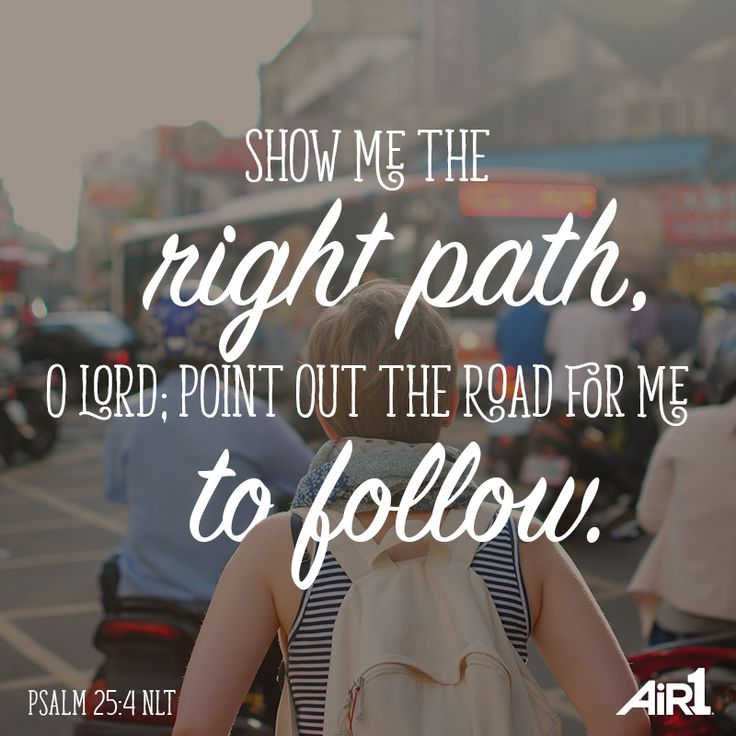 Show me the right path, oh Lord, point out the path for me to follow.