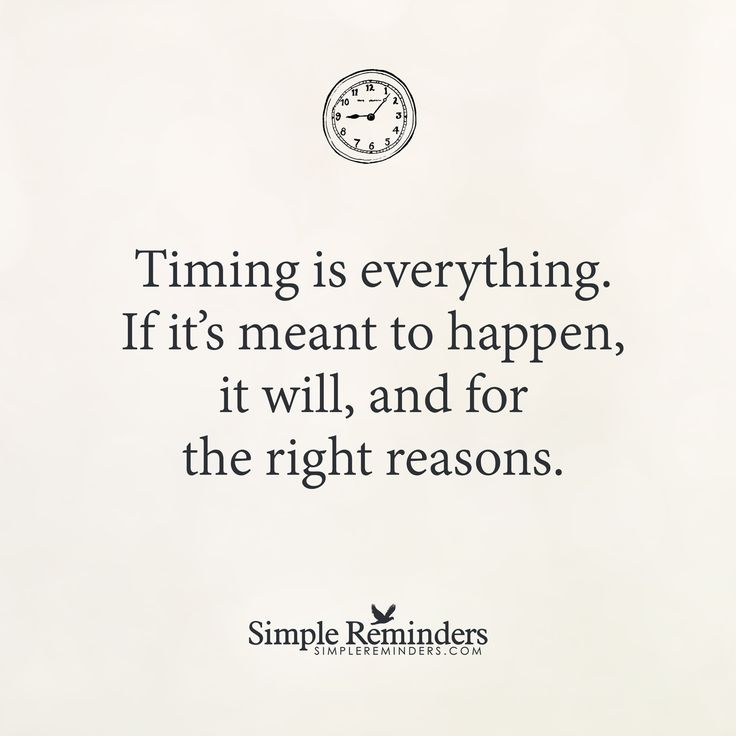 Timing is everything Timing is everything. If it's meant to happen, it will, and for the right reasons. — Unknown Author