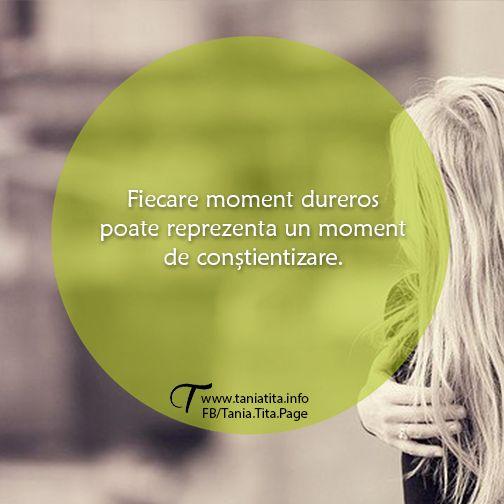 Fiecare moment dureros poate reprezenta un moment de constientizare. http://taniatita.info/newsletter - Tania Tita