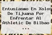 http://tecnoautos.com/wp-content/uploads/imagenes/tendencias/thumbs/entusiasmo-en-xolos-de-tijuana-por-enfrentar-al-athletic-de-bilbao.jpg Bilbao. Entusiasmo en Xolos de Tijuana por enfrentar al Athletic de Bilbao ..., Enlaces, Imágenes, Videos y Tweets - http://tecnoautos.com/actualidad/bilbao-entusiasmo-en-xolos-de-tijuana-por-enfrentar-al-athletic-de-bilbao/