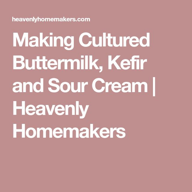 Making Cultured Buttermilk, Kefir and Sour Cream | Heavenly Homemakers