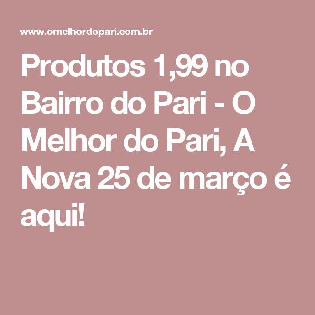 Produtos 1,99 no Bairro do Pari - O Melhor do Pari, A Nova 25 de março é aqui!