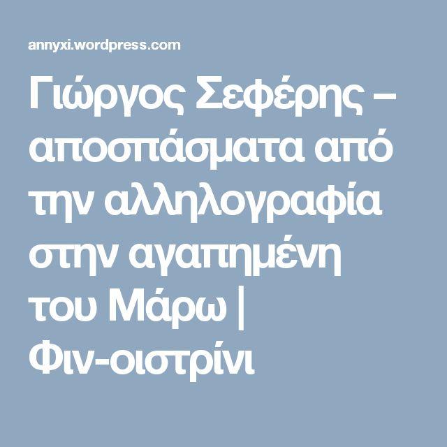 Γιώργος Σεφέρης – αποσπάσματα από την αλληλογραφία στην αγαπημένη του Μάρω | Φιν-οιστρίνι